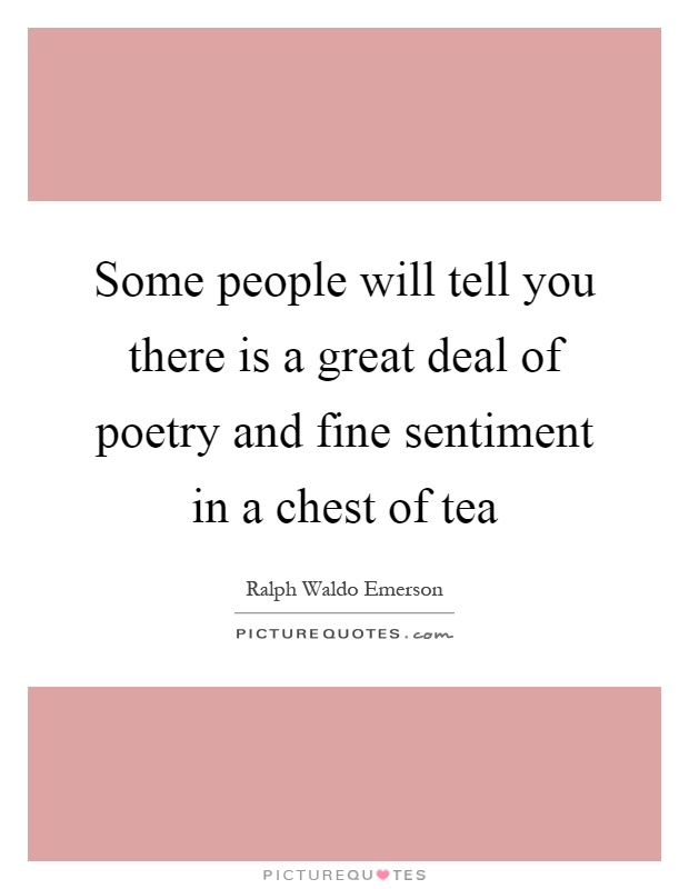 Some people will tell you there is a great deal of poetry and fine sentiment in a chest of tea Picture Quote #1