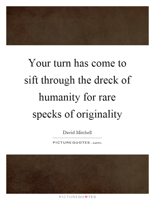Your turn has come to sift through the dreck of humanity for rare specks of originality Picture Quote #1