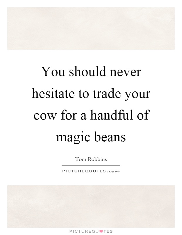 You should never hesitate to trade your cow for a handful of magic beans Picture Quote #1