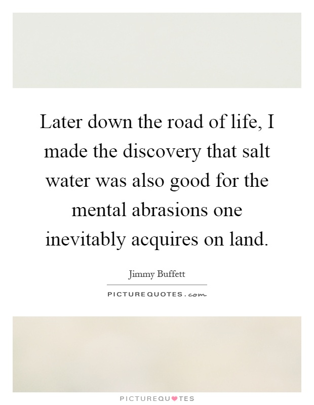 Later down the road of life, I made the discovery that salt water was also good for the mental abrasions one inevitably acquires on land Picture Quote #1