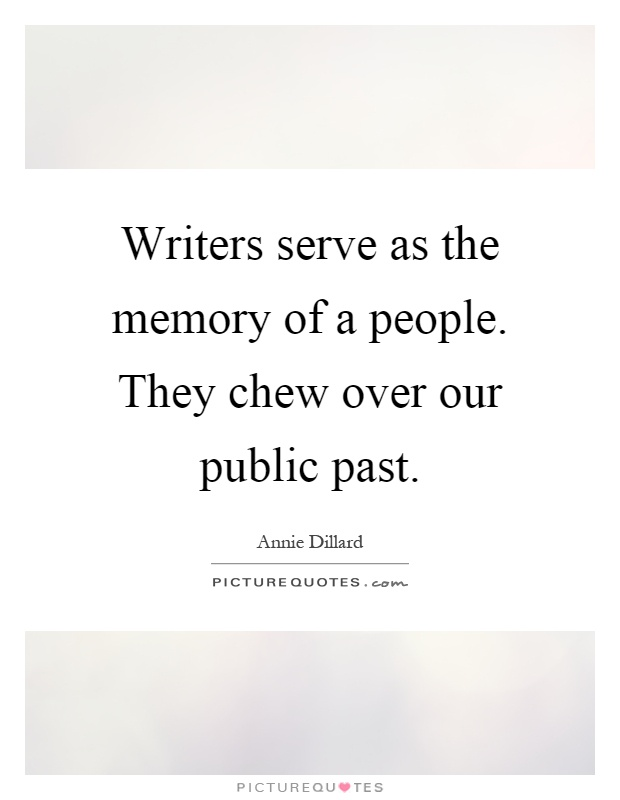 Writers serve as the memory of a people. They chew over our public past Picture Quote #1