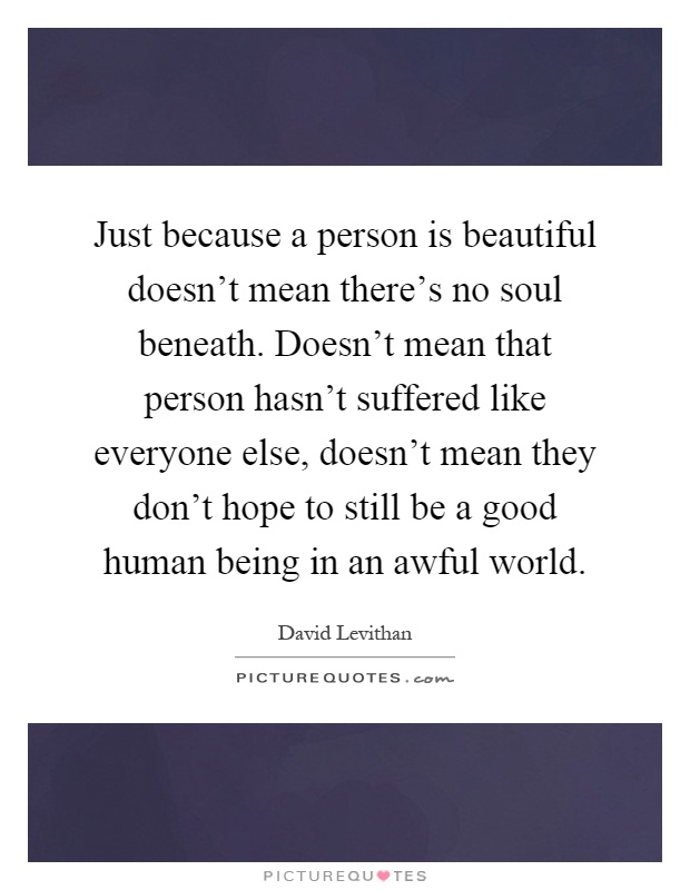 Just because a person is beautiful doesn't mean there's no soul beneath. Doesn't mean that person hasn't suffered like everyone else, doesn't mean they don't hope to still be a good human being in an awful world Picture Quote #1
