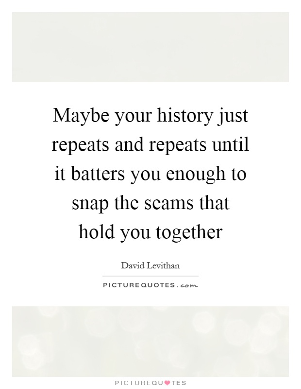 Maybe your history just repeats and repeats until it batters you enough to snap the seams that hold you together Picture Quote #1