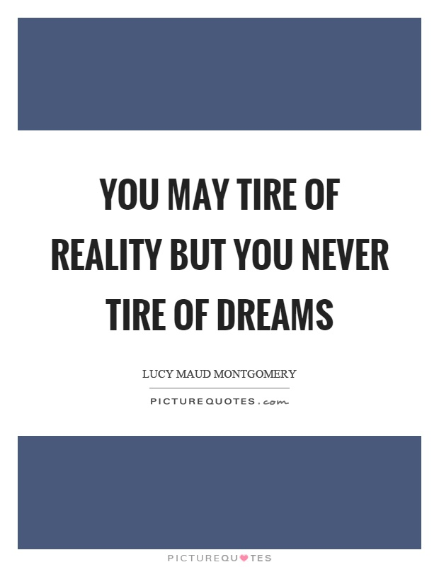 Tire Quotes Delectable You May Tire Of Reality But You Never Tire Of Dreams  Picture Quotes