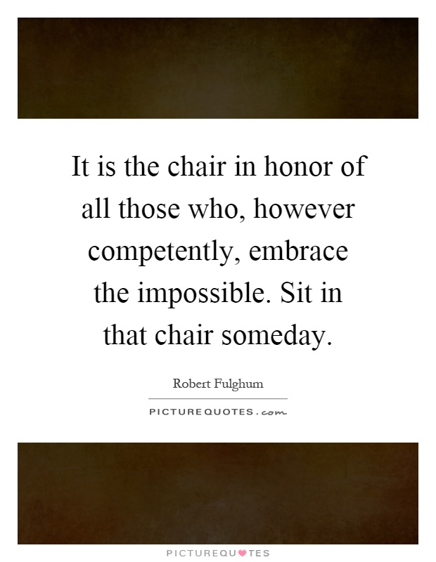 It is the chair in honor of all those who, however competently, embrace the impossible. Sit in that chair someday Picture Quote #1