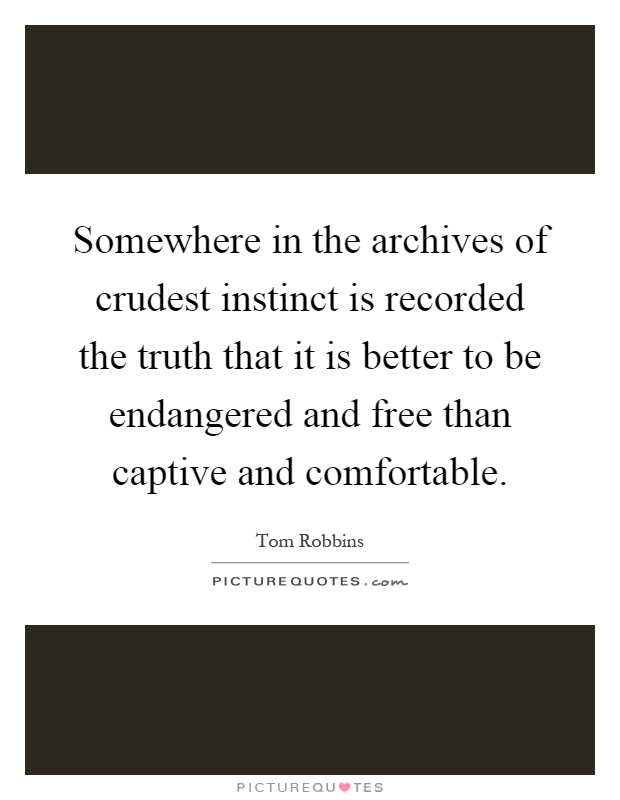 Somewhere in the archives of crudest instinct is recorded the truth that it is better to be endangered and free than captive and comfortable Picture Quote #1