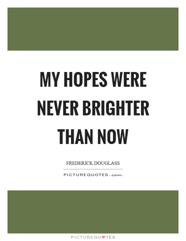 My hopes were never brighter than now Picture Quote #1