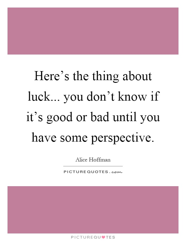 Here's the thing about luck... you don't know if it's good or bad until you have some perspective Picture Quote #1