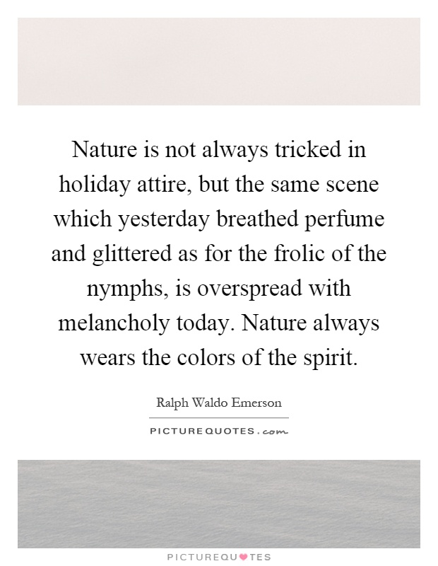 Nature is not always tricked in holiday attire, but the same scene which yesterday breathed perfume and glittered as for the frolic of the nymphs, is overspread with melancholy today. Nature always wears the colors of the spirit Picture Quote #1