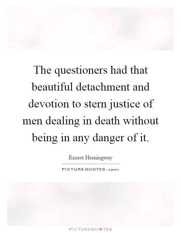 The questioners had that beautiful detachment and devotion to stern justice of men dealing in death without being in any danger of it Picture Quote #1