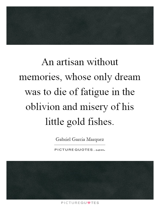 An artisan without memories, whose only dream was to die of fatigue in the oblivion and misery of his little gold fishes Picture Quote #1