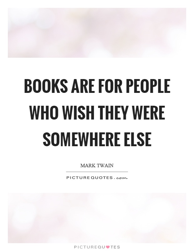 Books are for people who wish they were somewhere else Picture Quote #1