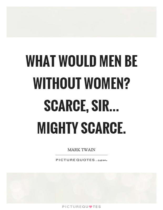 What would men be without women? Scarce, sir... mighty scarce Picture Quote #1