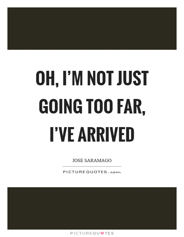 Oh, I'm not just going too far, I've arrived Picture Quote #1
