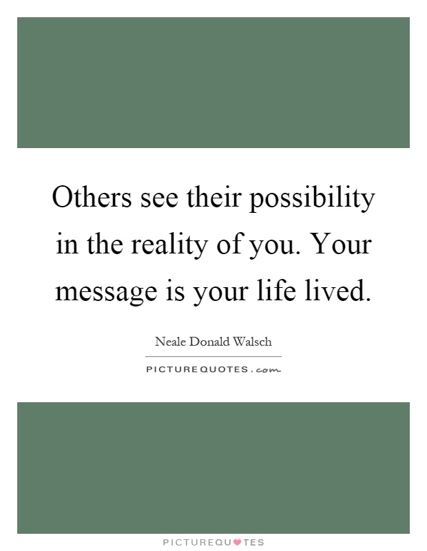Others see their possibility in the reality of you. Your message is your life lived Picture Quote #1