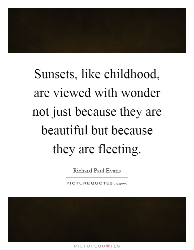 Sunsets, like childhood, are viewed with wonder not just because they are beautiful but because they are fleeting Picture Quote #1