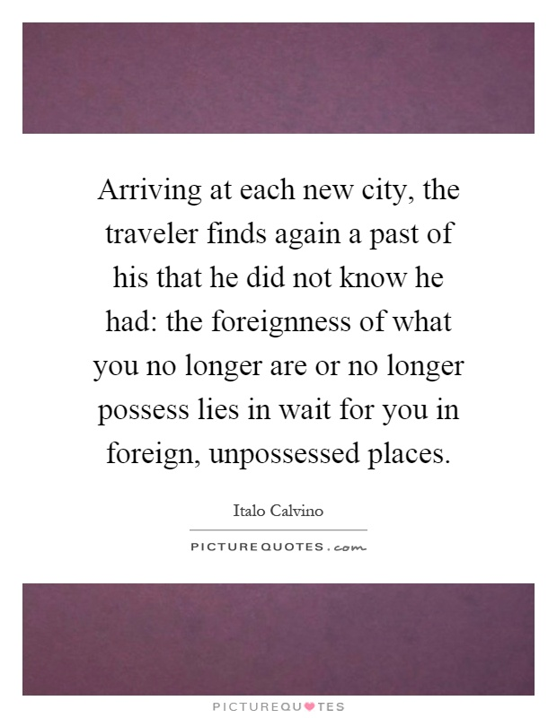 Arriving at each new city, the traveler finds again a past of his that he did not know he had: the foreignness of what you no longer are or no longer possess lies in wait for you in foreign, unpossessed places Picture Quote #1
