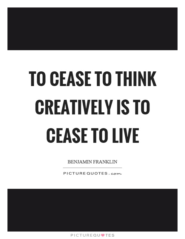 To cease to think creatively is to cease to live Picture Quote #1