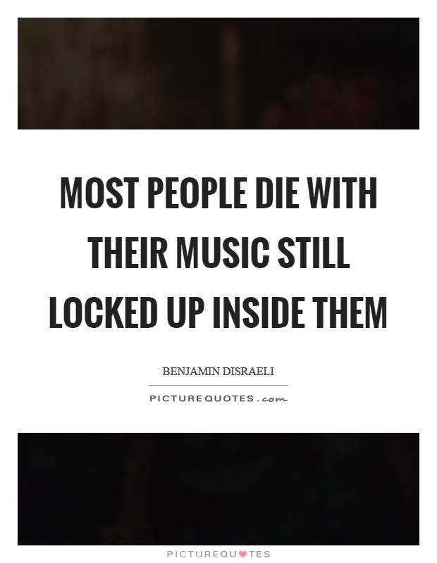 Most people die with their music still locked up inside them Picture Quote #1