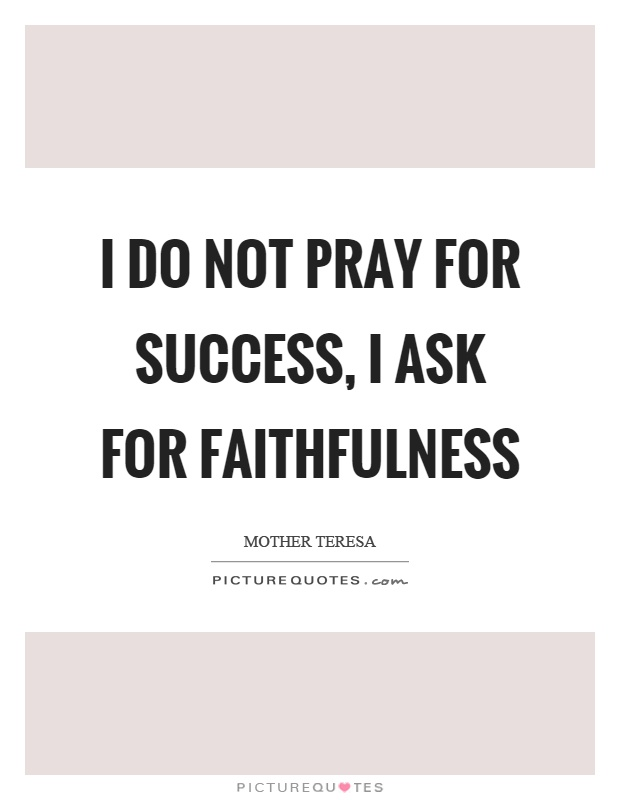 I do not pray for success, I ask for faithfulness Picture Quote #1