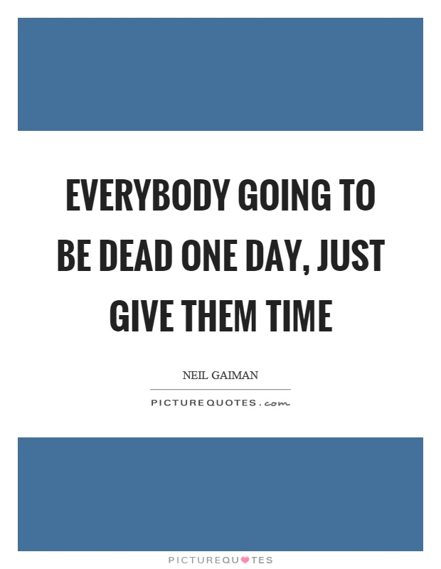 Everybody going to be dead one day, just give them time Picture Quote #1
