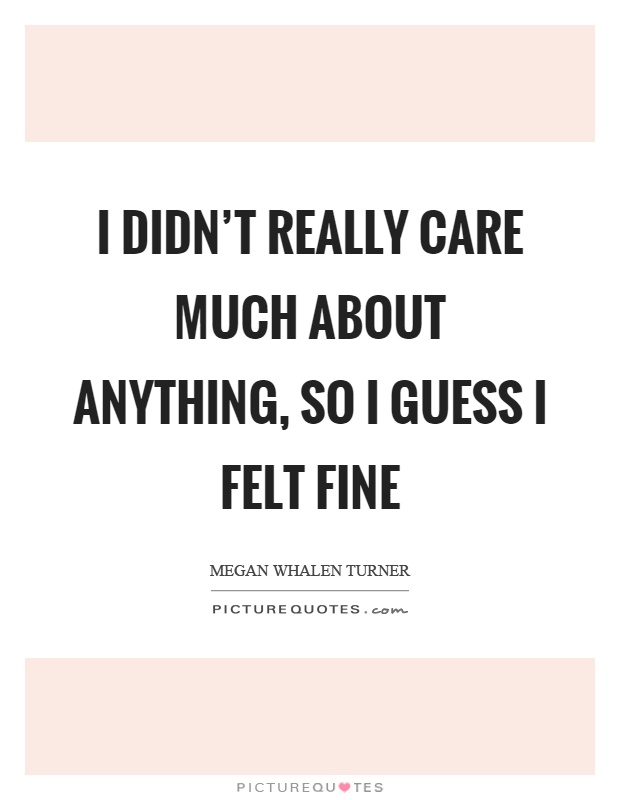 I didn't really care much about anything, so I guess I felt fine Picture Quote #1