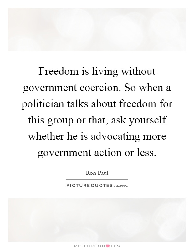 Freedom is living without government coercion. So when a politician talks about freedom for this group or that, ask yourself whether he is advocating more government action or less Picture Quote #1