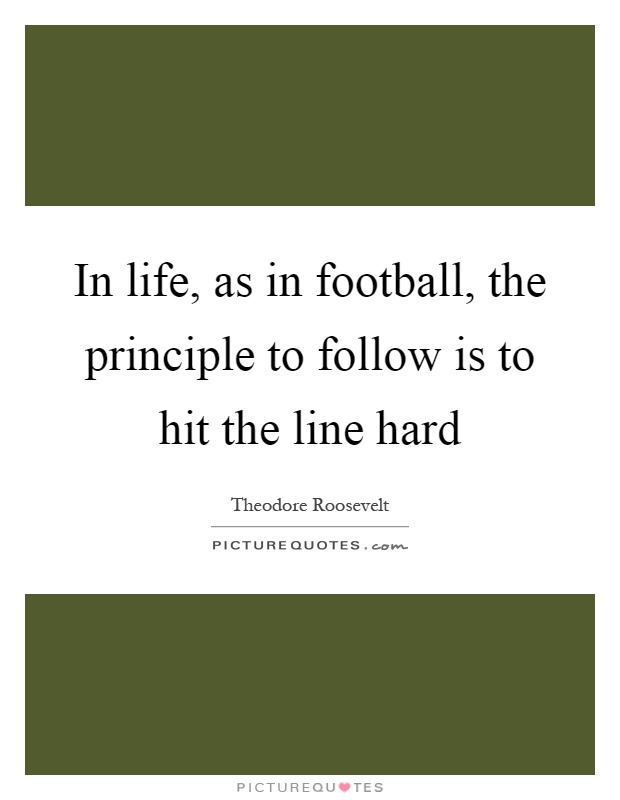 In life, as in football, the principle to follow is to hit the line hard Picture Quote #1