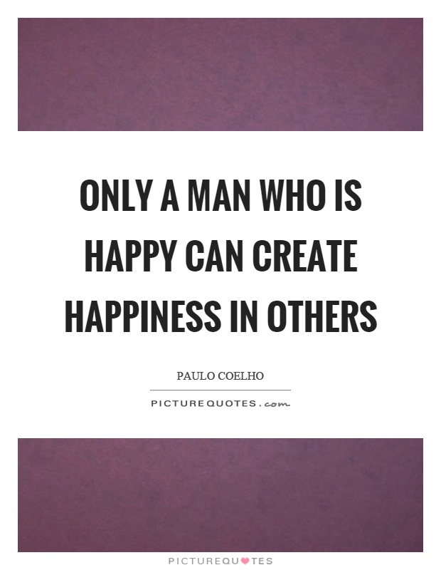 Only a man who is happy can create happiness in others Picture Quote #1
