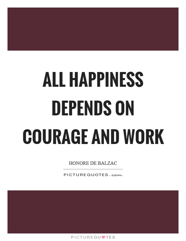All happiness depends on courage and work Picture Quote #1