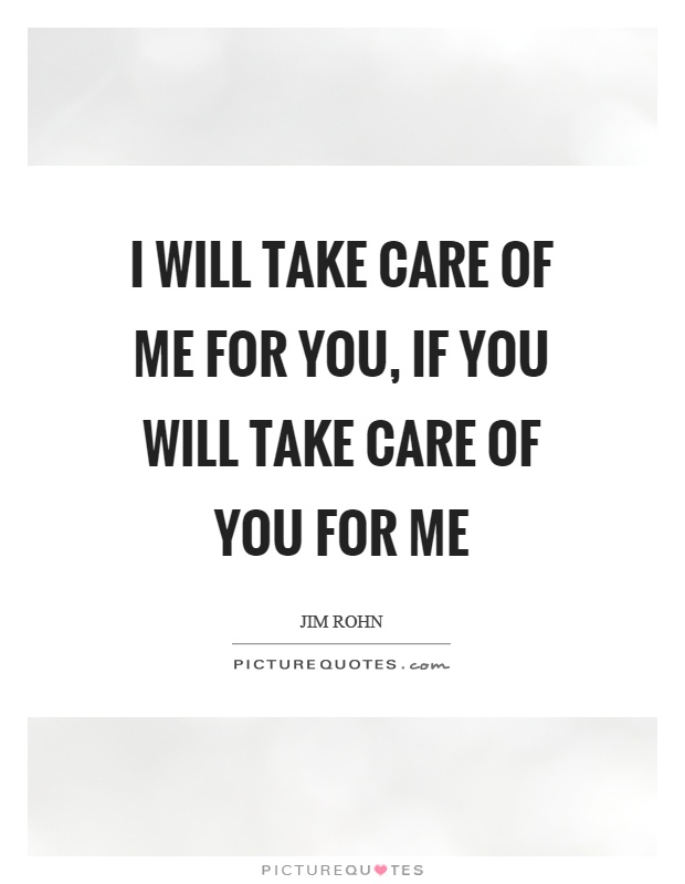 I will take care of me for you, if you will take care of you for me Picture Quote #1