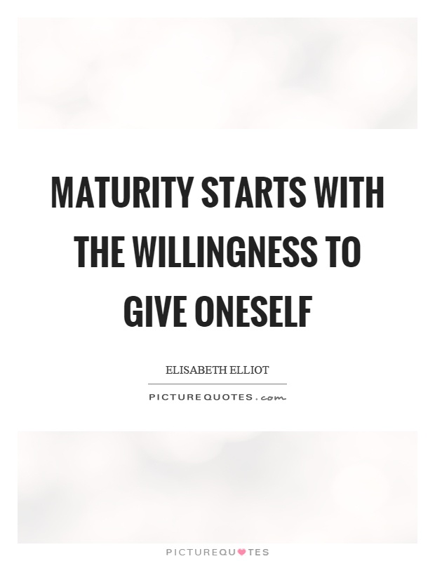 Maturity starts with the willingness to give oneself Picture Quote #1