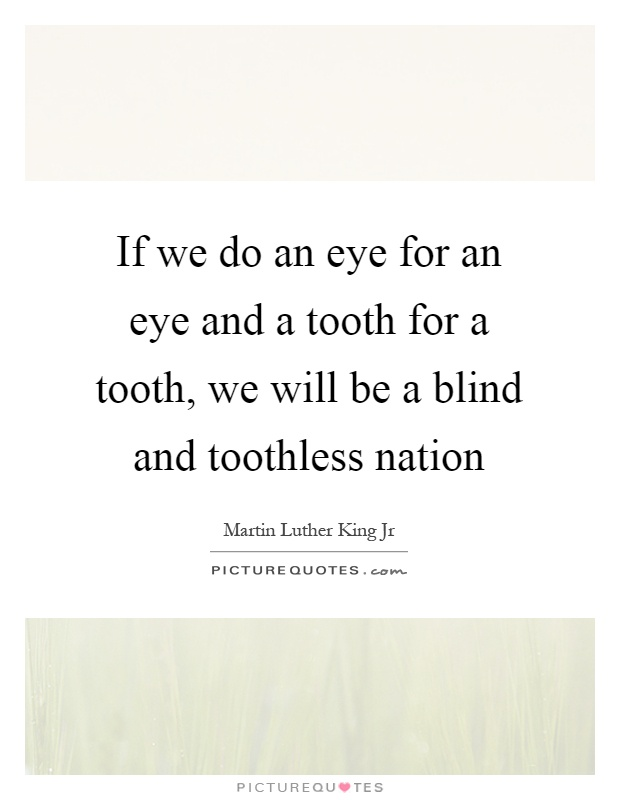 If we do an eye for an eye and a tooth for a tooth, we will be a blind and toothless nation Picture Quote #1