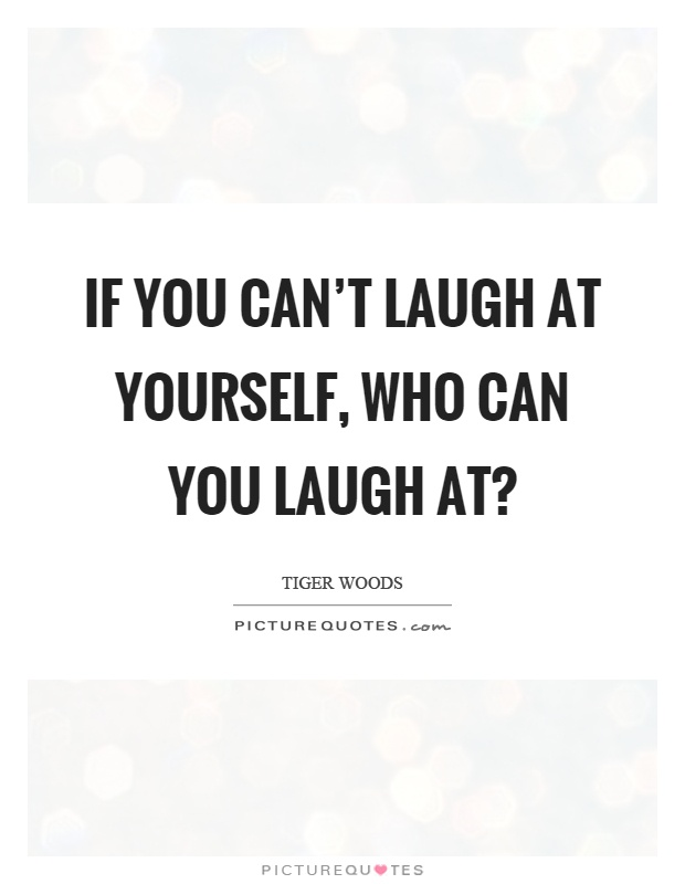If you can't laugh at yourself, who can you laugh at? Picture Quote #1