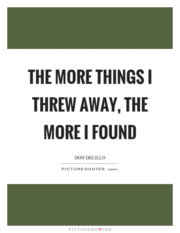The more things I threw away, the more I found Picture Quote #1