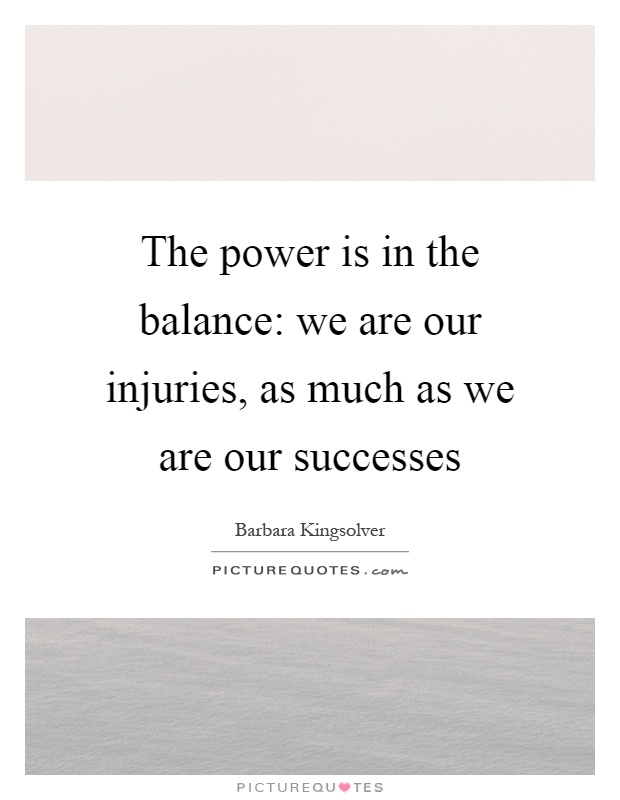 The power is in the balance: we are our injuries, as much as we are our successes Picture Quote #1