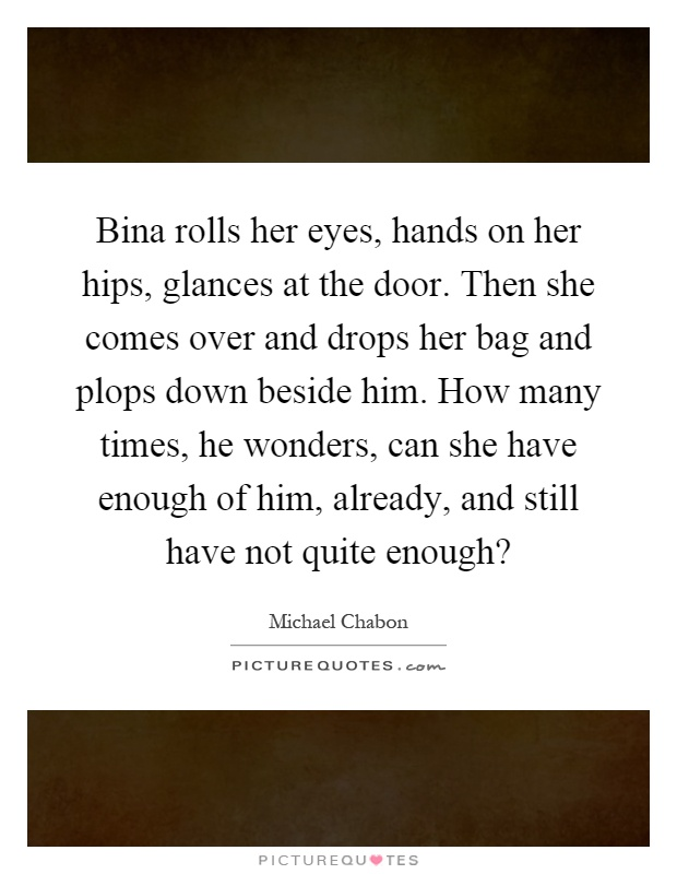Bina rolls her eyes, hands on her hips, glances at the door. Then she comes over and drops her bag and plops down beside him. How many times, he wonders, can she have enough of him, already, and still have not quite enough? Picture Quote #1