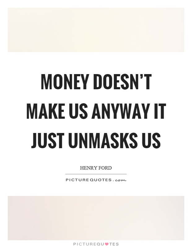Money doesn't make us anyway it just unmasks us Picture Quote #1