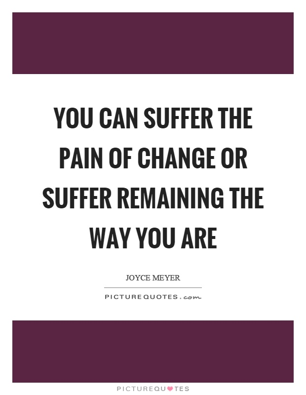 You can suffer the pain of change or suffer remaining the way you are Picture Quote #1