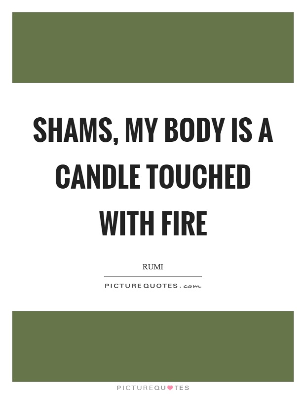 Shams, my body is a candle touched with fire Picture Quote #1