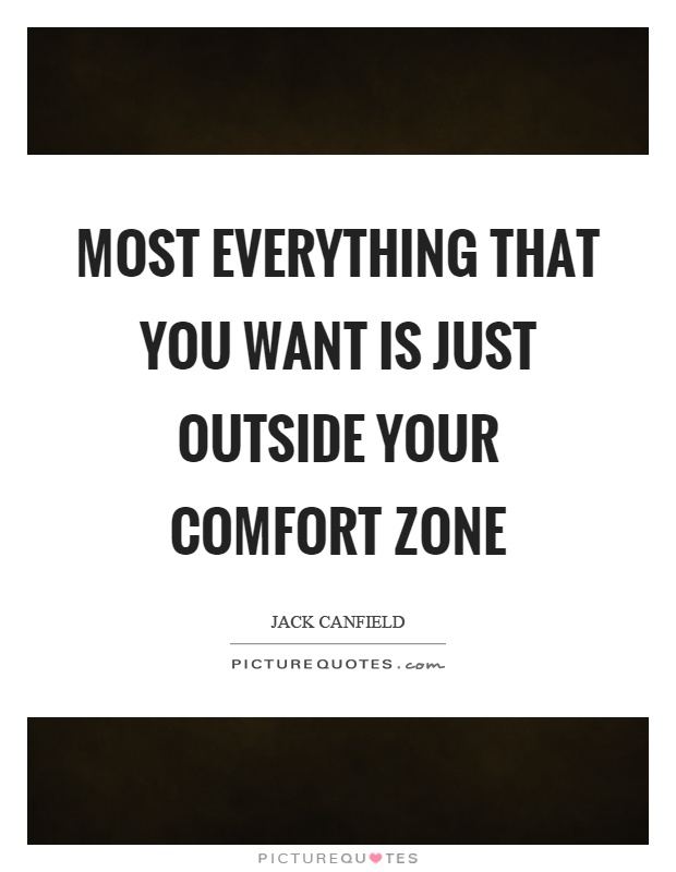 Most everything that you want is just outside your comfort zone Picture Quote #1
