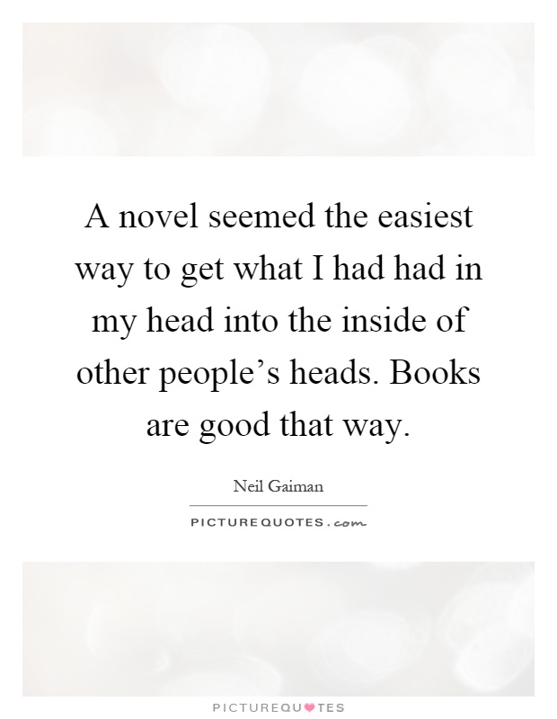 A novel seemed the easiest way to get what I had had in my head into the inside of other people's heads. Books are good that way Picture Quote #1