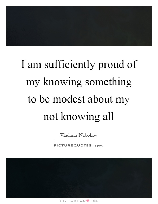 I am sufficiently proud of my knowing something to be modest about my not knowing all Picture Quote #1