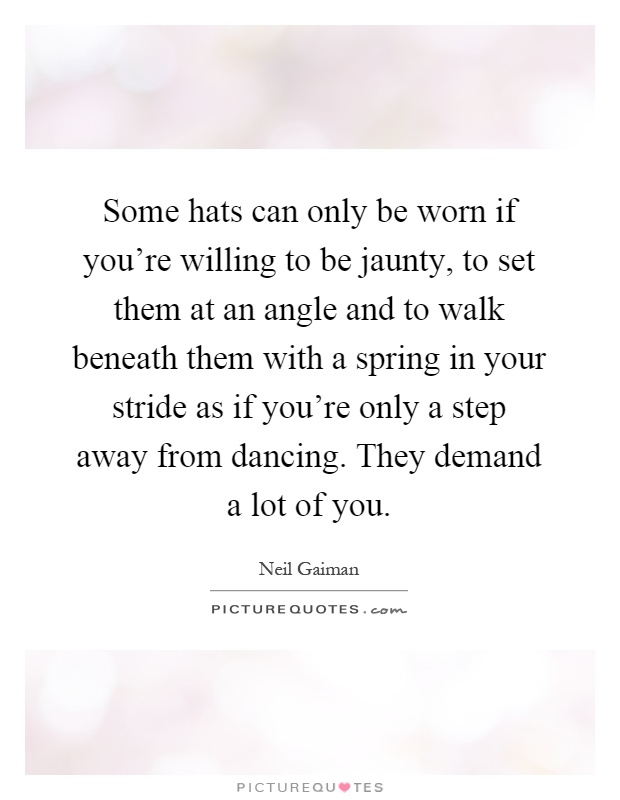 Some hats can only be worn if you're willing to be jaunty, to set them at an angle and to walk beneath them with a spring in your stride as if you're only a step away from dancing. They demand a lot of you Picture Quote #1