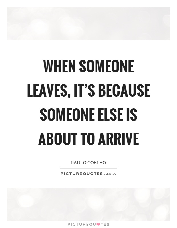 When someone leaves, it's because someone else is about to arrive Picture Quote #1