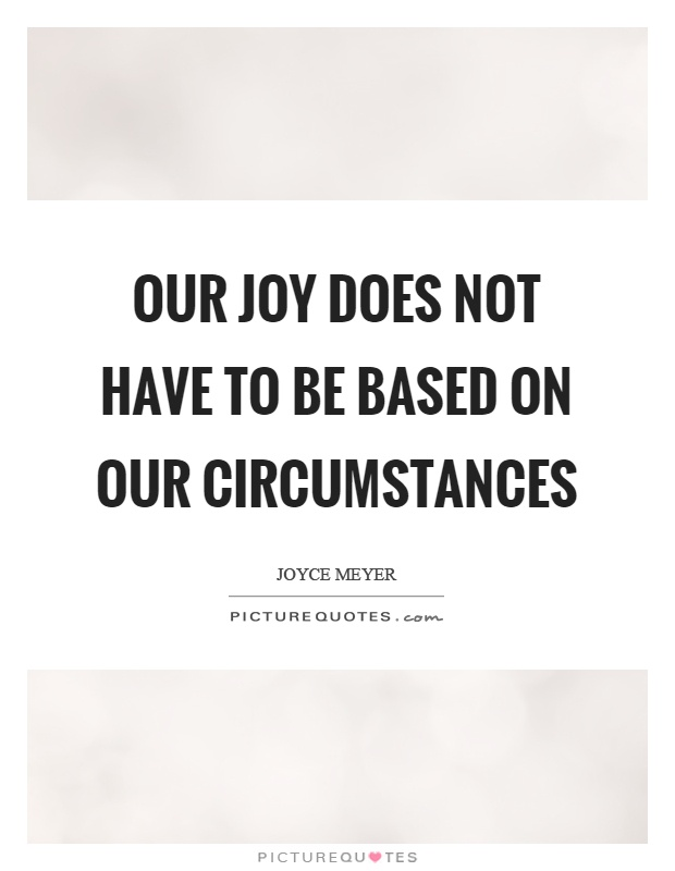 Our joy does not have to be based on our circumstances Picture Quote #1