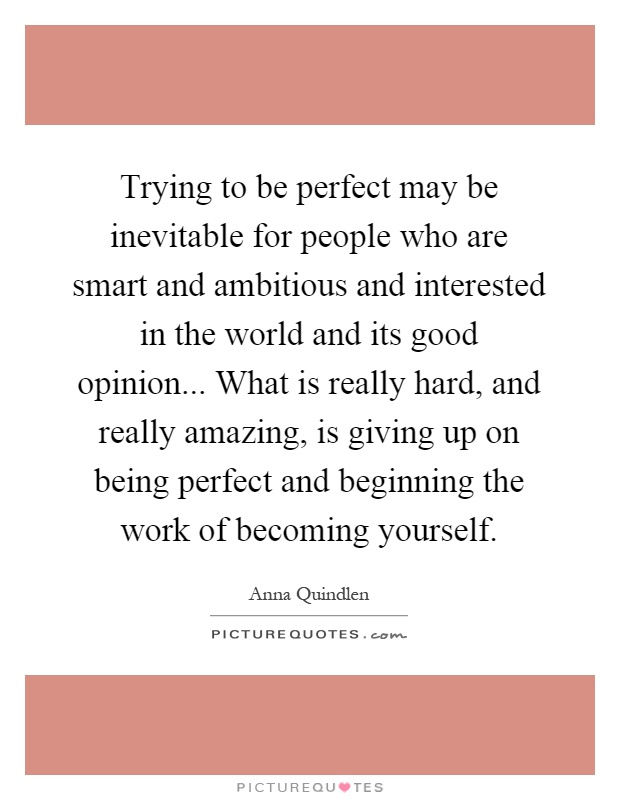 Trying to be perfect may be inevitable for people who are smart and ambitious and interested in the world and its good opinion... What is really hard, and really amazing, is giving up on being perfect and beginning the work of becoming yourself Picture Quote #1