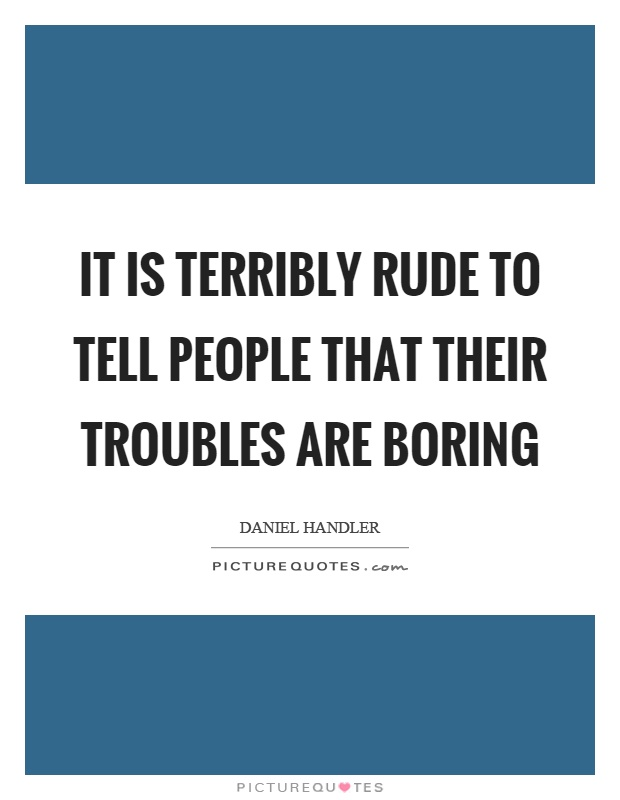 It is terribly rude to tell people that their troubles are boring Picture Quote #1