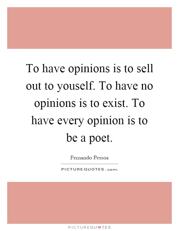 To have opinions is to sell out to youself. To have no opinions is to exist. To have every opinion is to be a poet Picture Quote #1