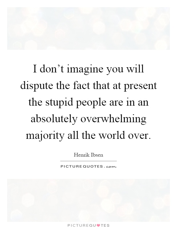 I don't imagine you will dispute the fact that at present the stupid people are in an absolutely overwhelming majority all the world over Picture Quote #1
